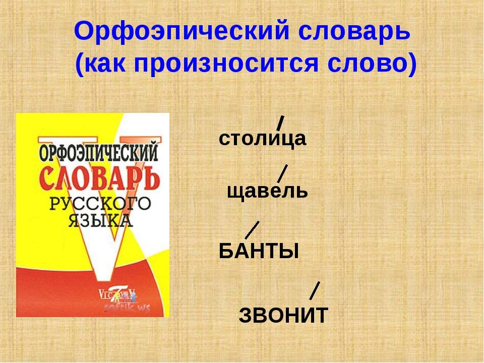 Орфоэпический словарь (как произносится слово) столица щавель БАНТЫ ЗВОНИТ