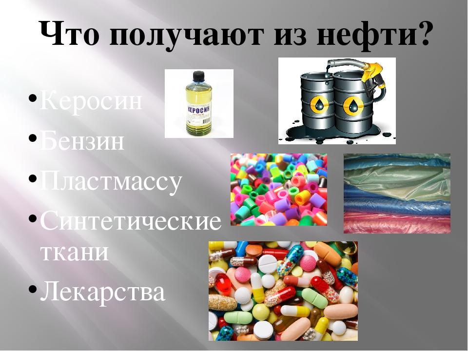 Что получают из нефти? Керосин Бензин Пластмассу Синтетические ткани Лекарства