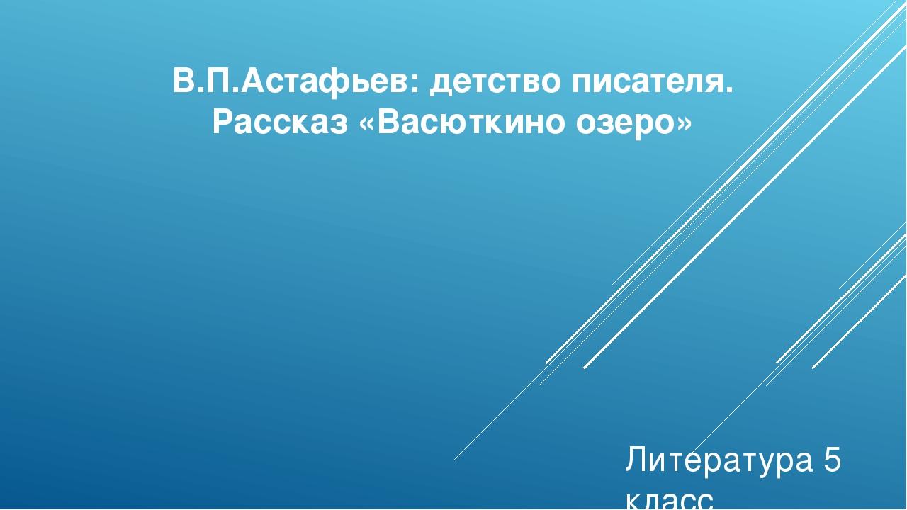 В.П.Астафьев: детство писателя. Рассказ «Васюткино озеро» Литература 5 класс...