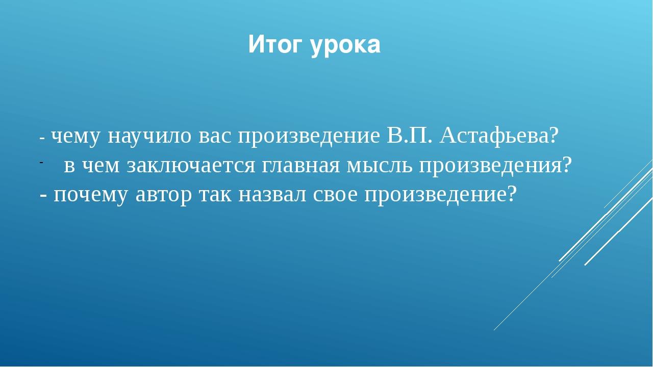 Итог урока - чему научило вас произведение В.П. Астафьева?  в чем заключаетс...