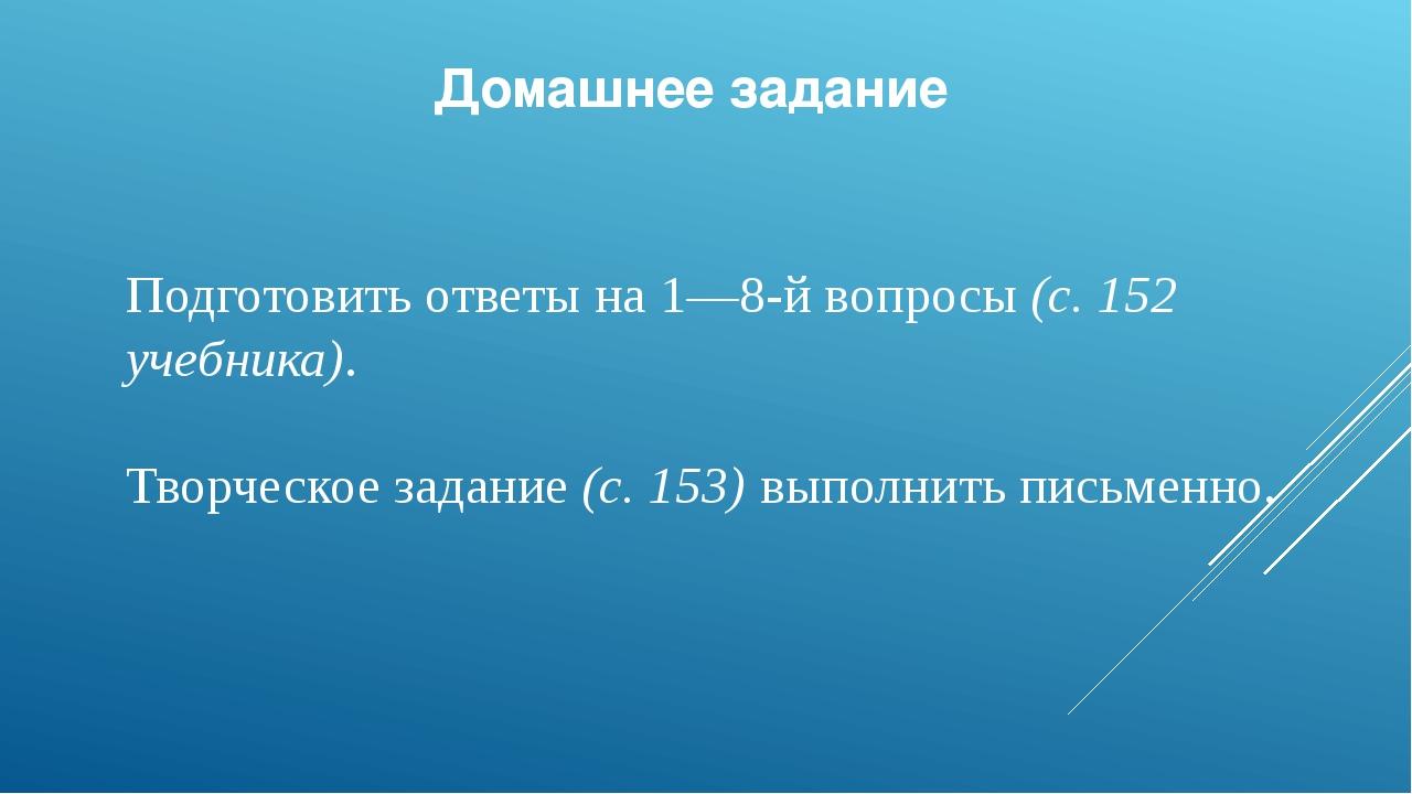 Домашнее задание Подготовить ответы на 1—8-й вопросы(с.152 учебника). Творч...