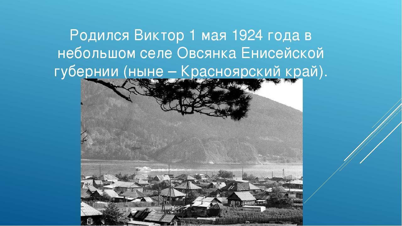 Родился Виктор 1 мая 1924 года в небольшом селе Овсянка Енисейской губернии (...