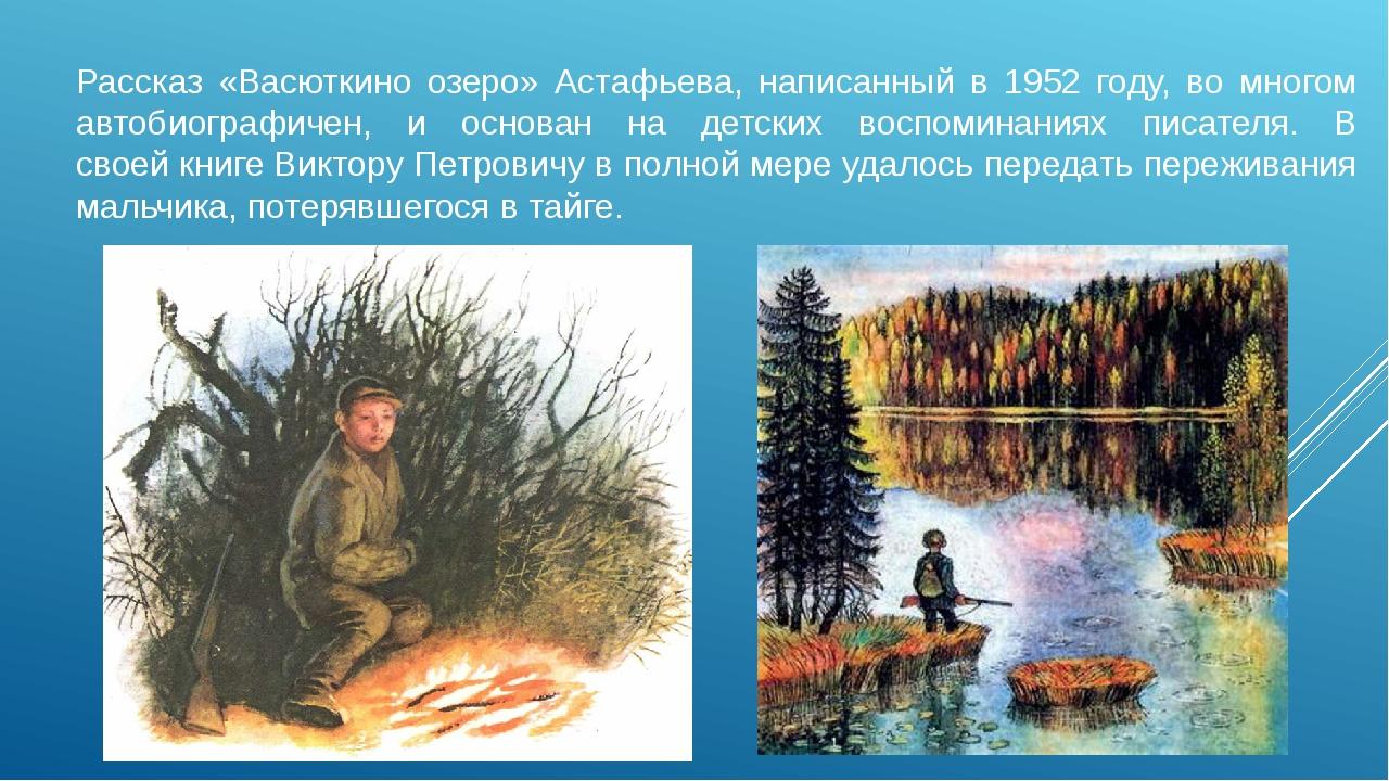Рассказ «Васюткино озеро» Астафьева, написанный в 1952 году, во многом автоби...
