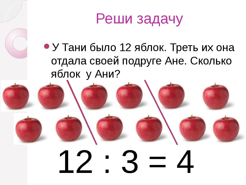 Реши задачу У Тани было 12 яблок. Треть их она отдала своей подруге Ане. Скол...
