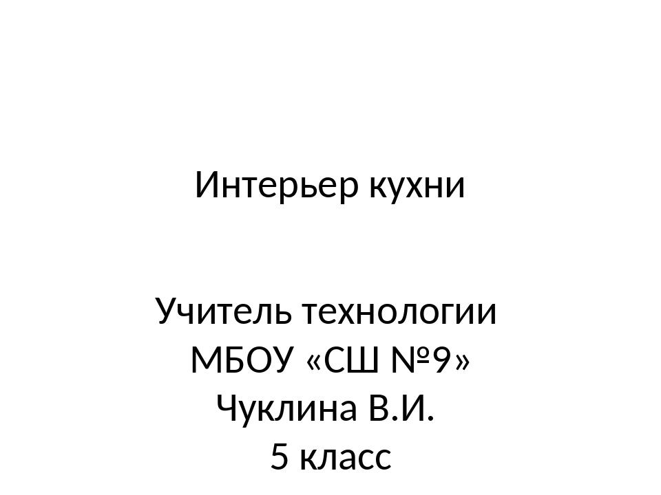 Интерьер кухни Учитель технологии МБОУ «СШ №9» Чуклина В.И. 5 класс