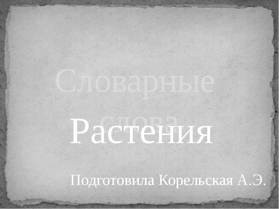 Словарные слова Растения Подготовила Корельская А.Э.