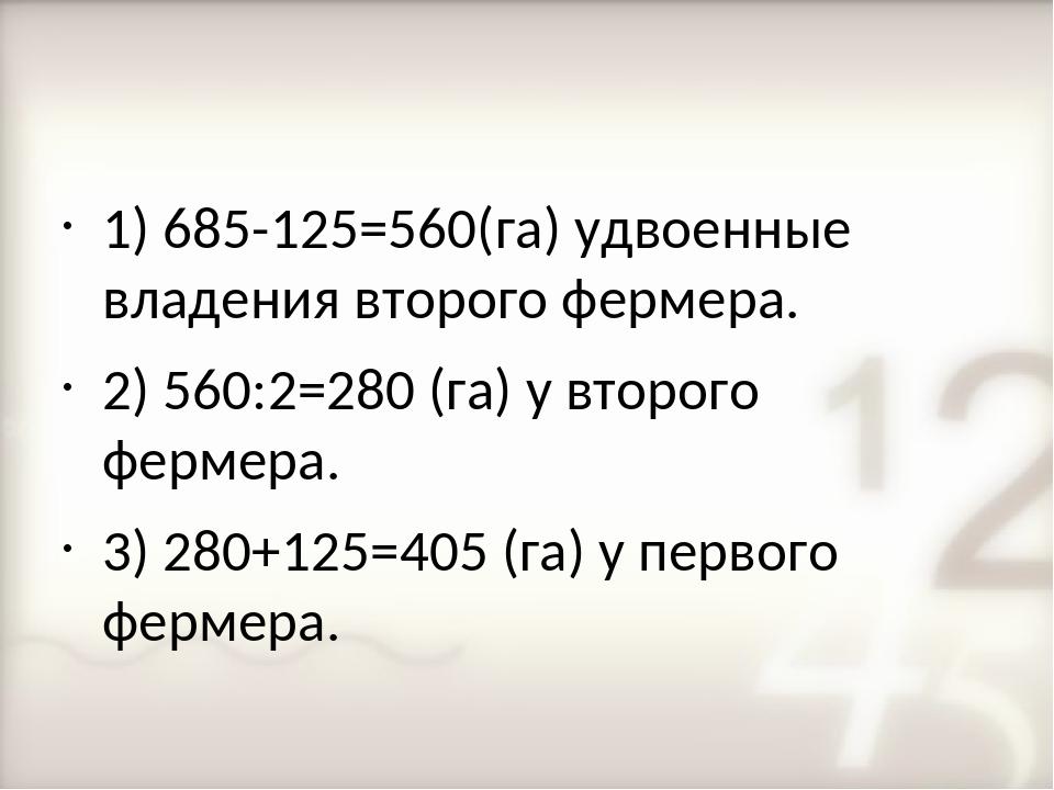 1) 685-125=560(га) удвоенные владения второго фермера. 2) 560:2=280 (га) у вт...
