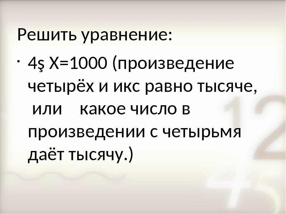 Решить уравнение: 4∙Х=1000 (произведение четырёх и икс равно тысяче, или како...