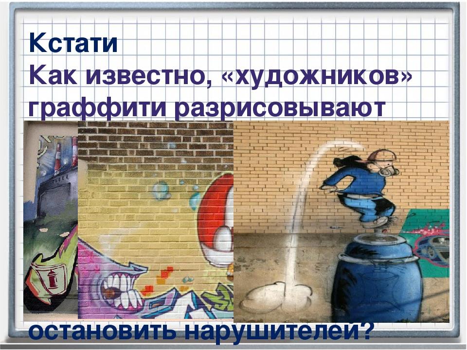 Кстати Как известно, «художников» граффити разрисовывают стены городских здан...