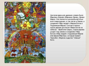 Центром мира для древних славян было Мировое Дерево (Мировое Древо, Древо Мир