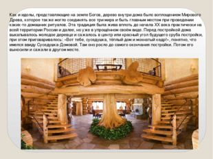 Как и идолы, представляющие на земле Богов, дерево внутри дома было воплощени