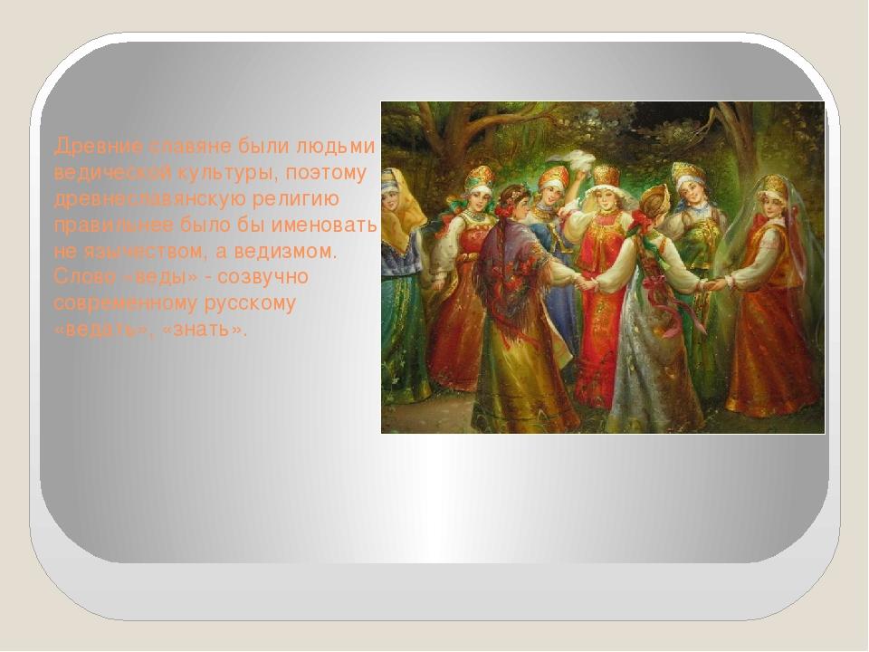 Древние славяне были людьми ведической культуры, поэтому древнеславянскую рел...