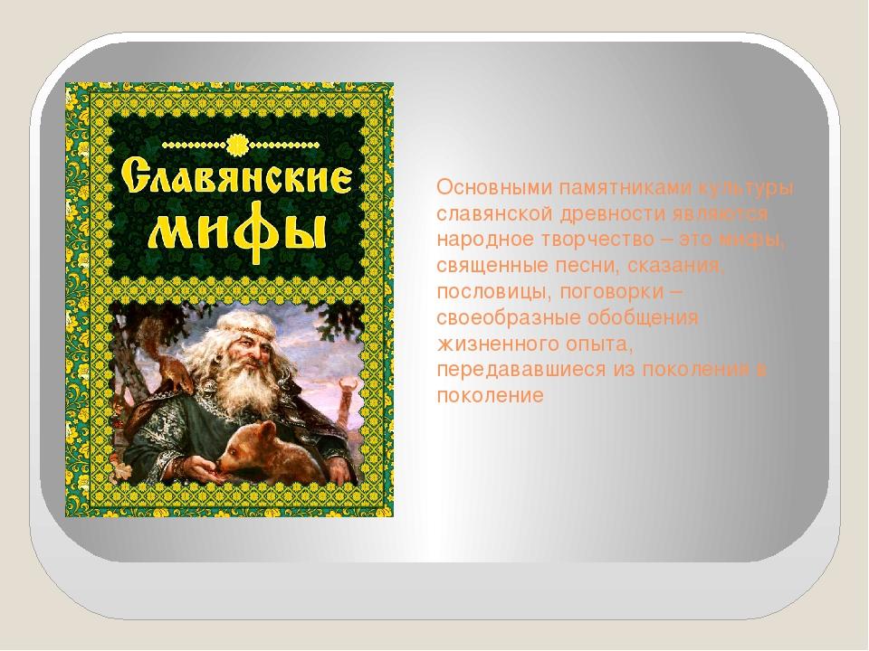 Основными памятниками культуры славянской древности являются народное творчес...