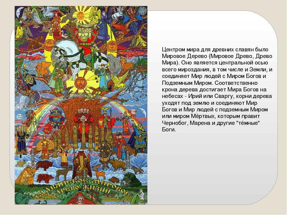 Центром мира для древних славян было Мировое Дерево (Мировое Древо, Древо Мир...