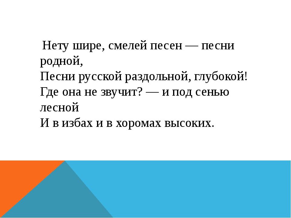 Нету шире, смелей песен — песни родной, Песни русской раздольной, глубокой!...
