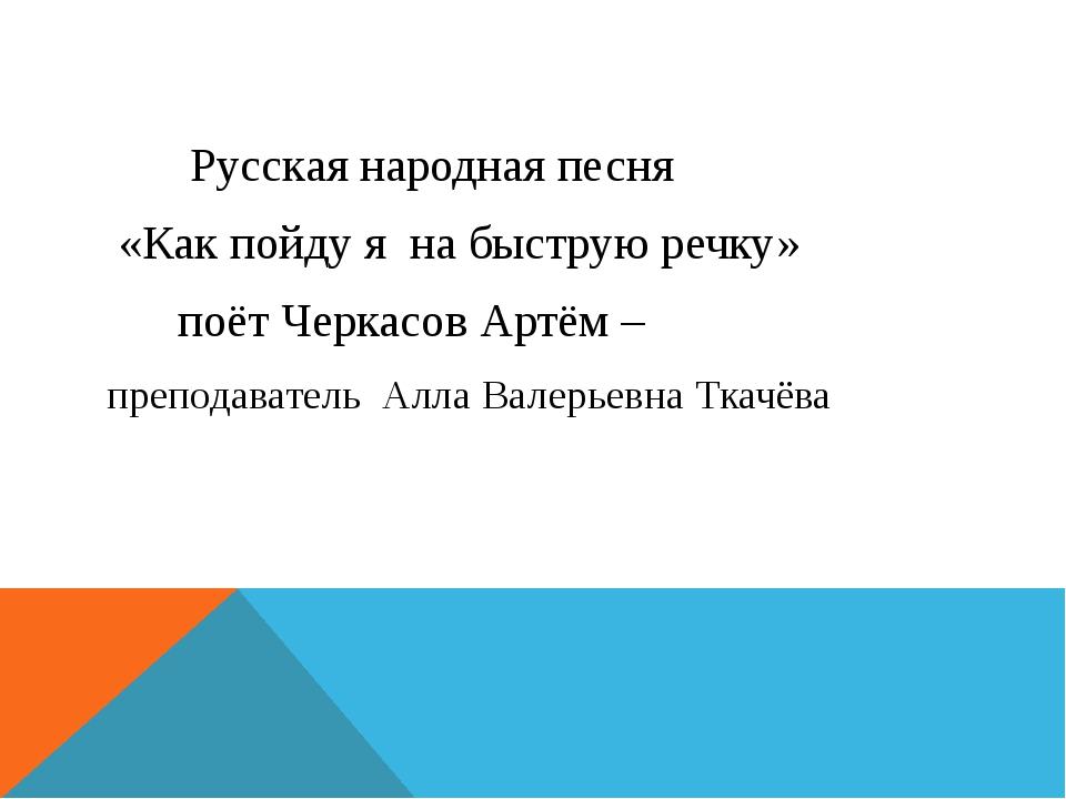 Русская народная песня «Как пойду я на быструю речку» поёт Черкасов Артём –...
