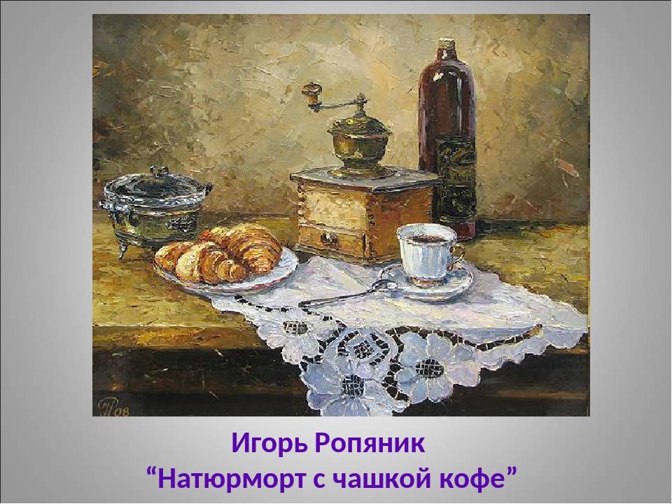 """Игорь Ропяник """"Натюрморт с чашкой кофе"""""""