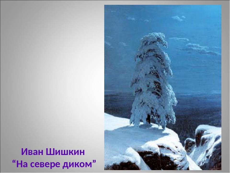 """Иван Шишкин """"На севере диком"""""""