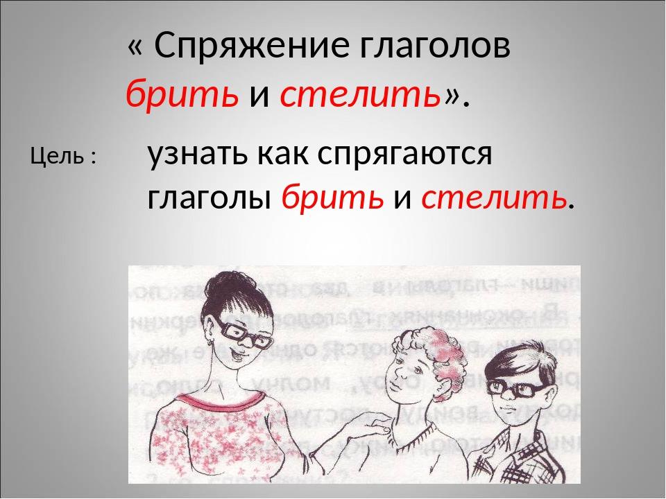 « Спряжение глаголов брить и стелить». Цель : узнать как спрягаются глаголы б...
