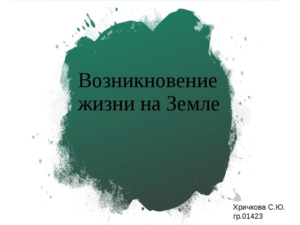 Возникновение жизни на Земле Хричкова С.Ю. гр.01423