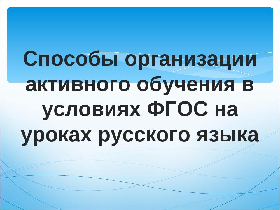 Способы организации активного обучения в условиях ФГОС на уроках русского языка