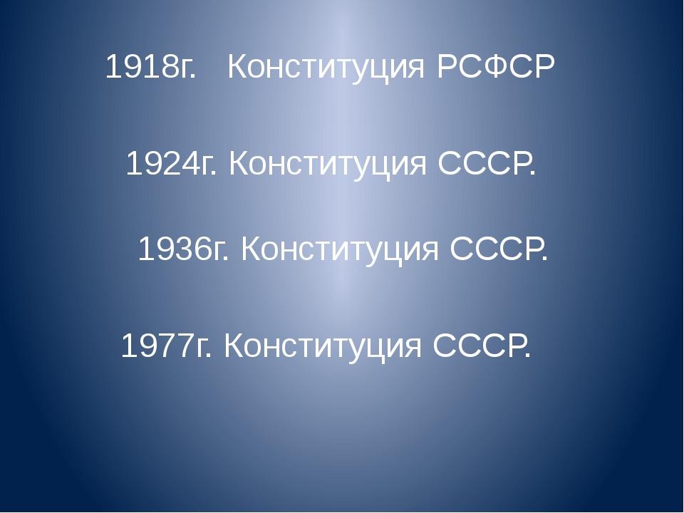1918г. Конституция РСФСР 1924г. Конституция СССР. 1936г. Конституция СССР. 19...