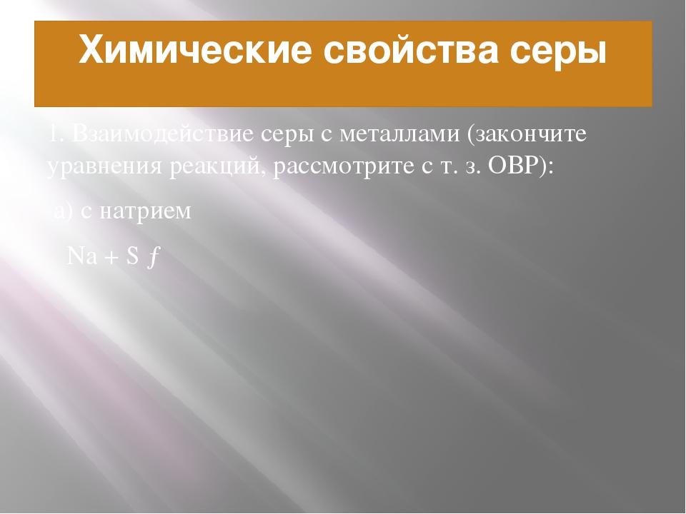Химические свойства серы 1. Взаимодействие серы с металлами (закончите уравне...