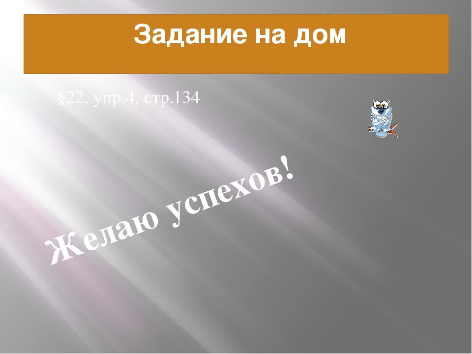 Задание на дом §22, упр.4, стр.134 Желаю успехов!