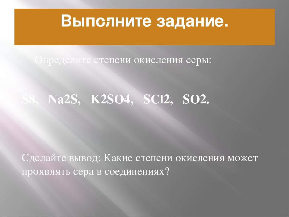 Выполните задание. Определите степени окисления серы: S8, Na2S, K2SO4, SCl2,...