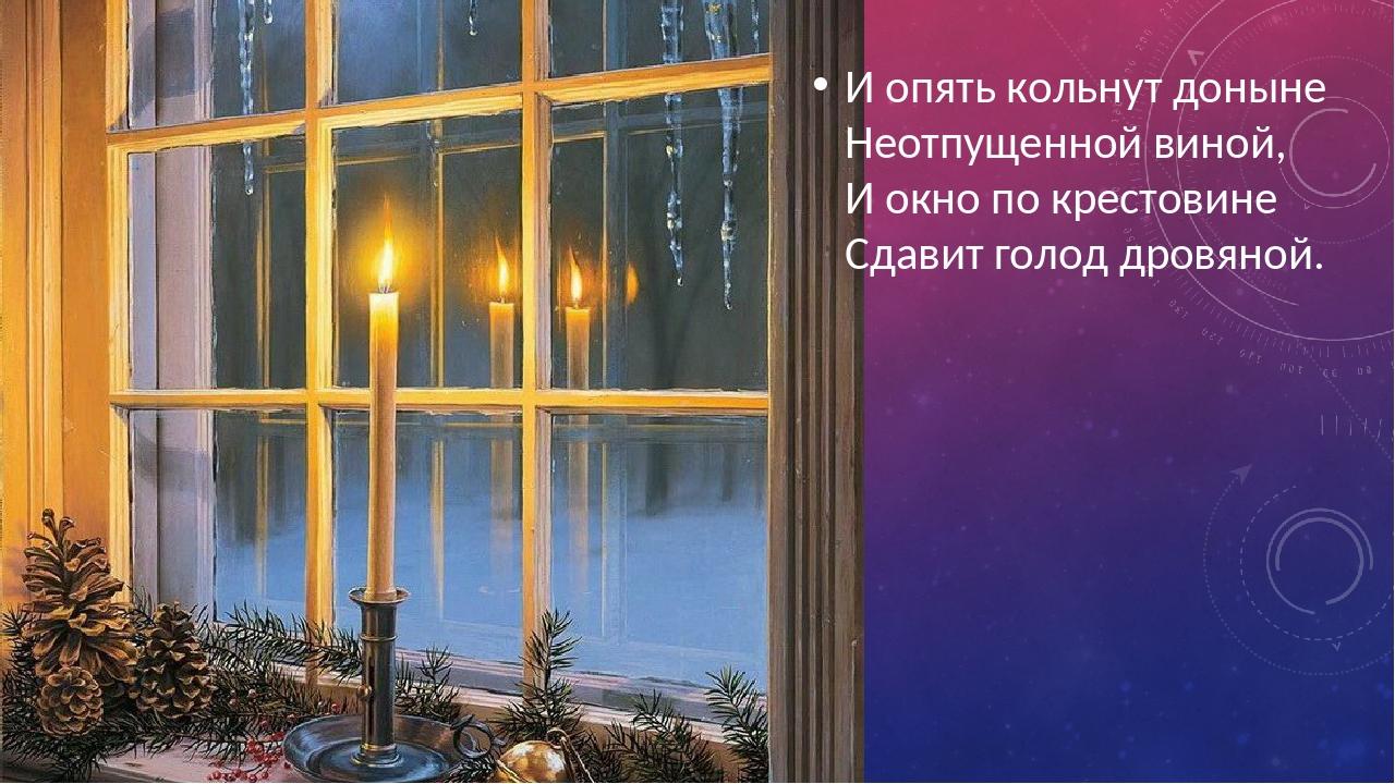И опять кольнут доныне Неотпущенной виной, И окно по крестовине Сдавит голод...