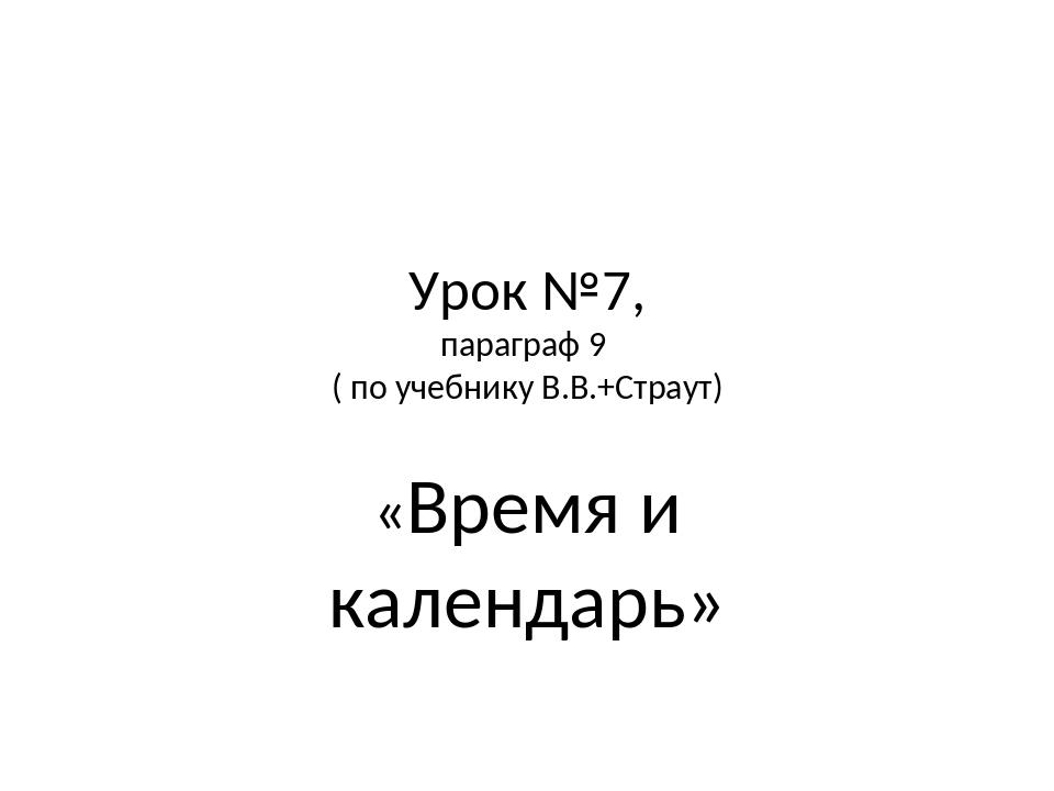 Урок №7, параграф 9 ( по учебнику В.В.+Страут) «Время и календарь»