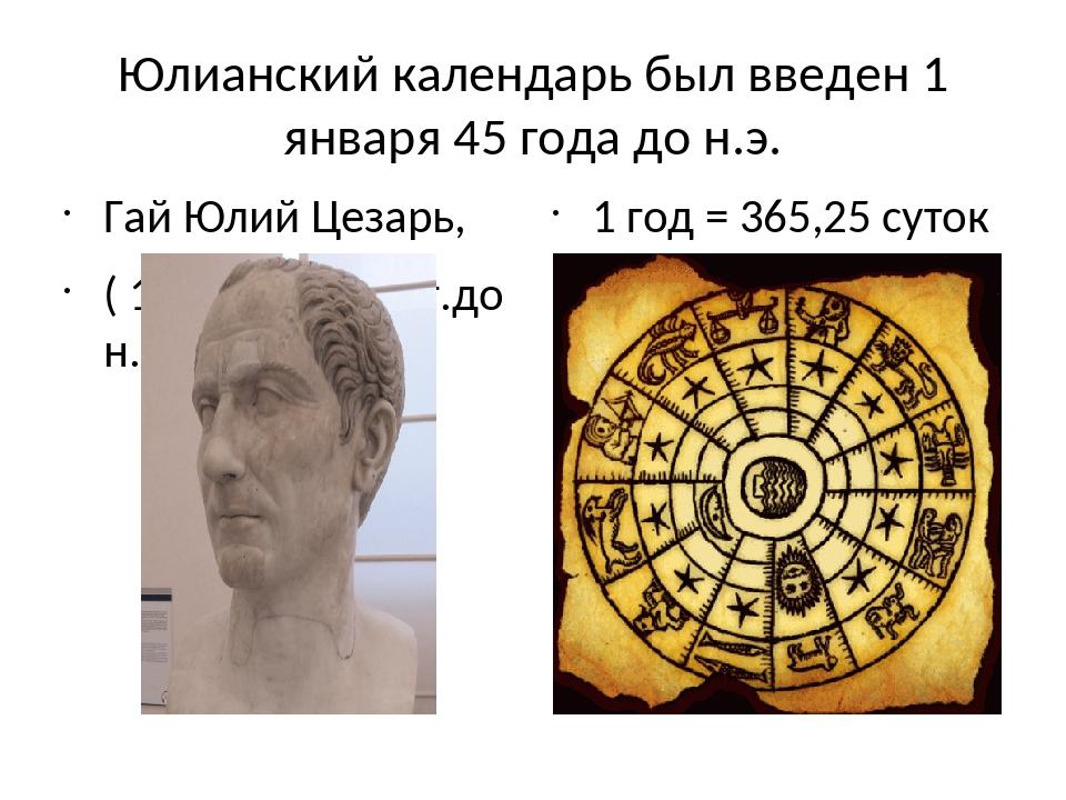 Юлианский календарь был введен 1 января 45 года до н.э. Гай Юлий Цезарь, ( 10...