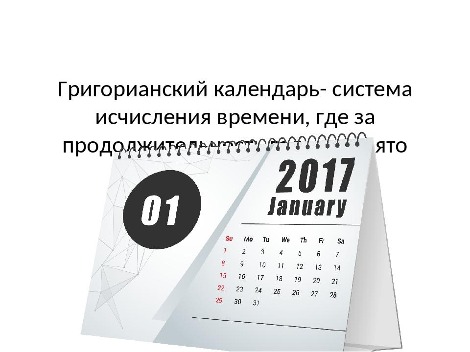 Григорианский календарь- система исчисления времени, где за продолжительност...