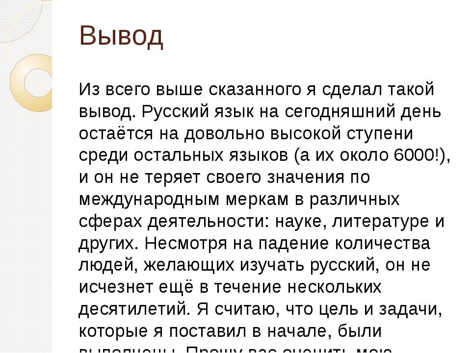 Вывод Из всего выше сказанного я сделал такой вывод. Русский язык на сегодняш...