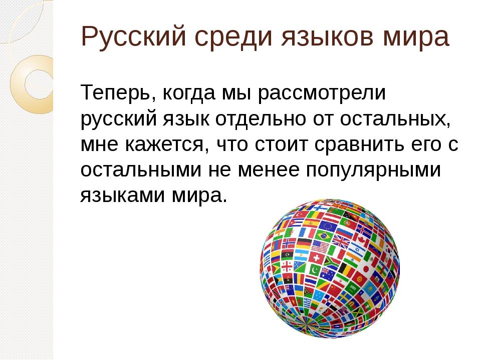 Русский среди языков мира Теперь, когда мы рассмотрели русский язык отдельно...