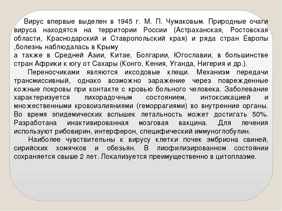 Вирус впервые выделен в 1945 г. М. П. Чумаковым. Природные очаги вируса нахо...