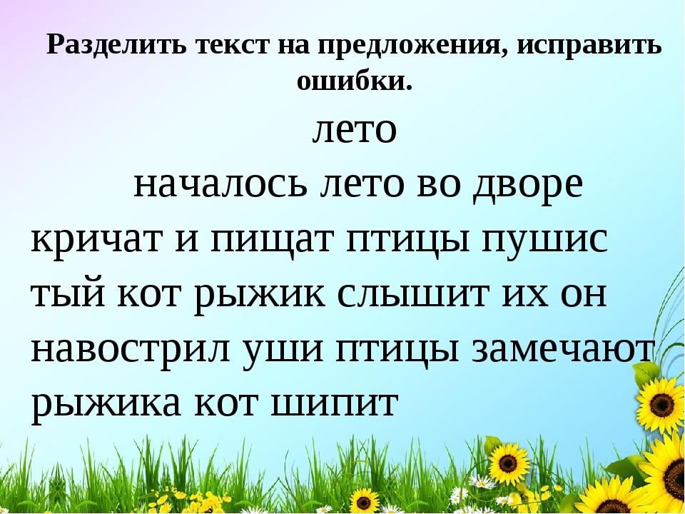 Разделить текст на предложения, исправить ошибки. лето началось лето во дворе...