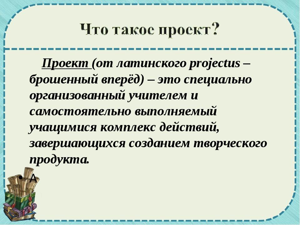 Проект (от латинского projectus – брошенный вперёд) – это специально организ...