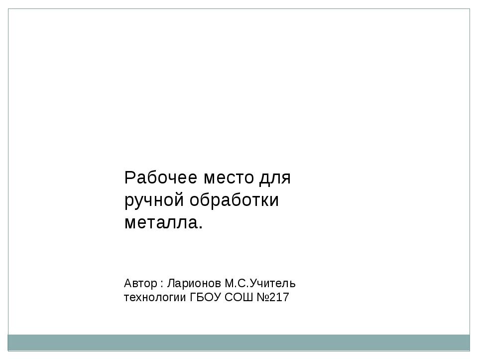 Рабочее место для ручной обработки металла. Автор : Ларионов М.С.Учитель тех...