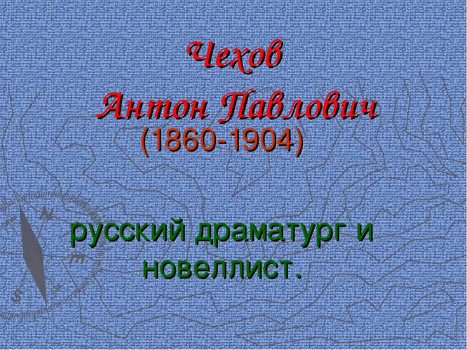 Чехов Антон Павлович (1860-1904) русский драматург и новеллист.