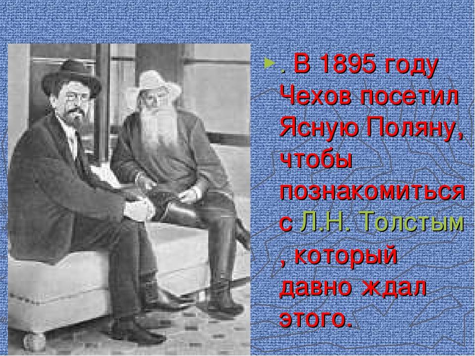 . В 1895 году Чехов посетил Ясную Поляну, чтобы познакомиться с Л.Н. Толстым,...