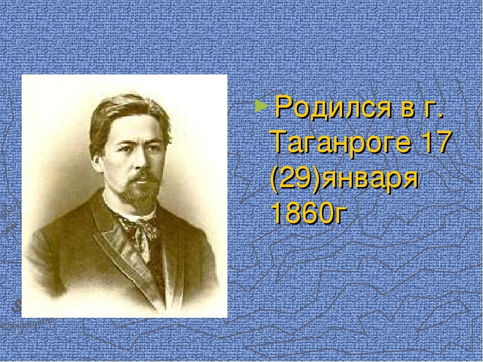 Родился в г. Таганроге 17 (29)января 1860г