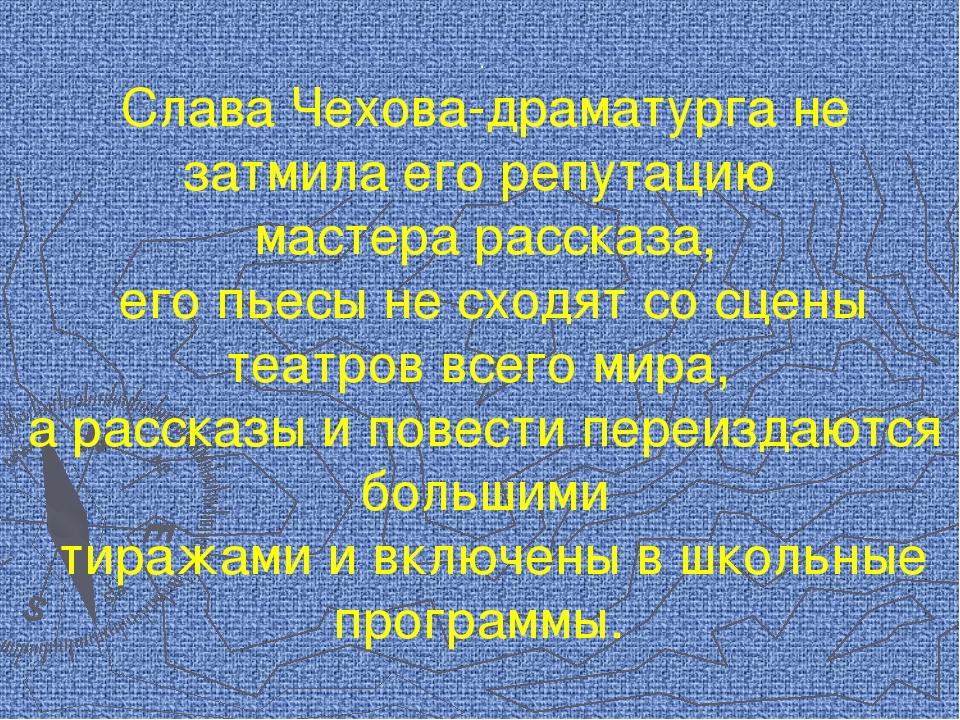 . Слава Чехова-драматурга не затмила его репутацию мастера рассказа, его пьес...