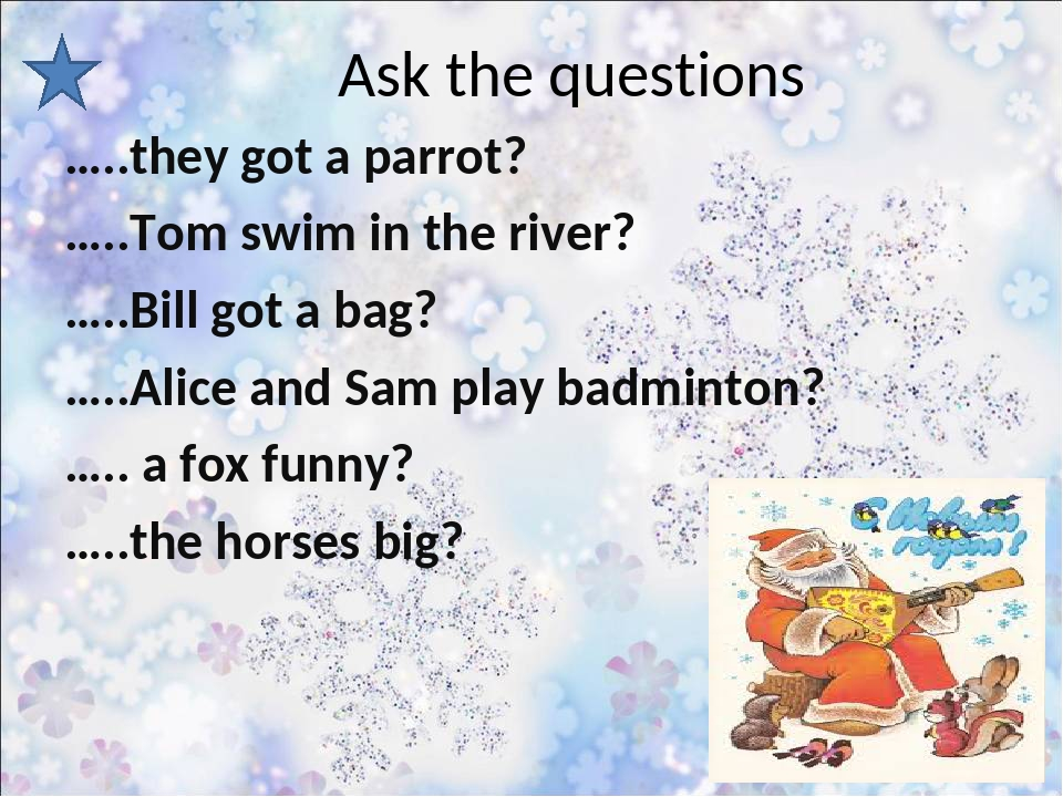 Ask the questions …..they got a parrot? …..Tom swim in the river? …..Bill got...