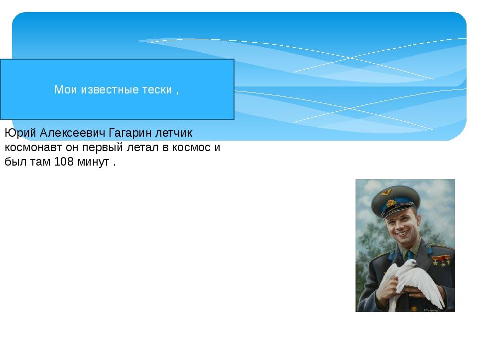 Мои известные тески , Юрий Алексеевич Гагарин летчик космонавт он первый лета...