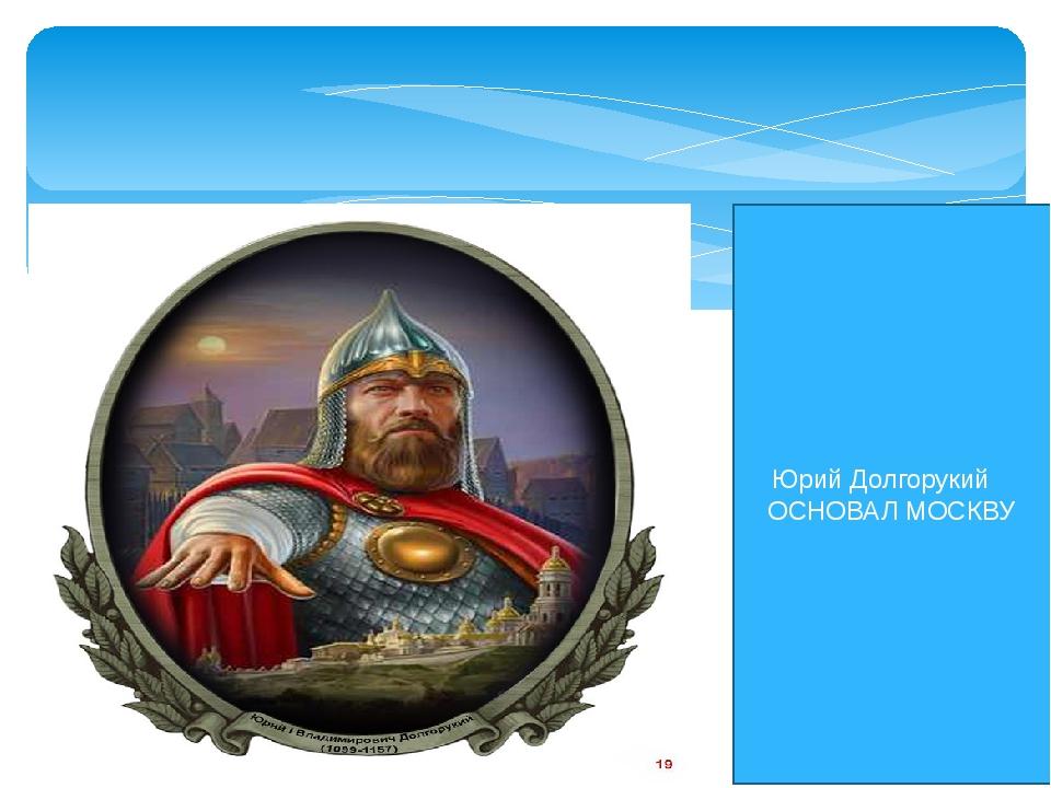 Юрий Долгорукий ОСНОВАЛ МОСКВУ