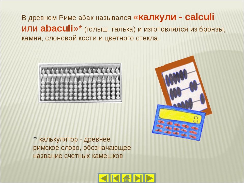 В древнем Риме абак назывался «калкули - calculi или abaculi»* (голыш, гальк...