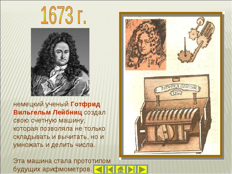 немецкий ученый Готфрид Вильгельм Лейбниц создал свою счетную машину, котора...