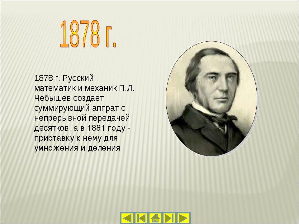 1878 г. Русский математик и механик П.Л. Чебышев создает суммирующий аппрат с...