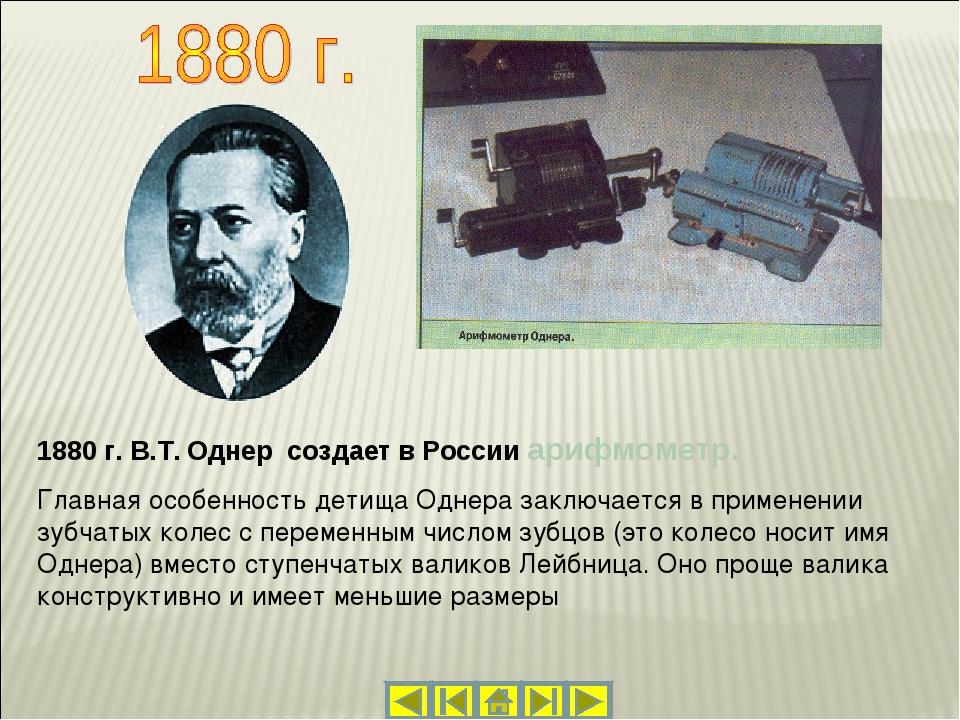 1880 г. В.Т. Однер создает в России арифмометр. Главная особенность детища Од...
